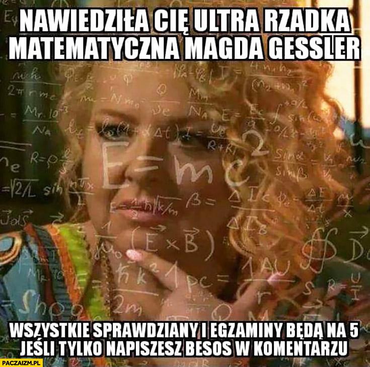 Nawiedziła Cię ultra rzadka matematyczna Magda Gessler wszystkie sprawdziany i egzaminy będą na 5 jeśli tylko napiszesz besos w komentarzu