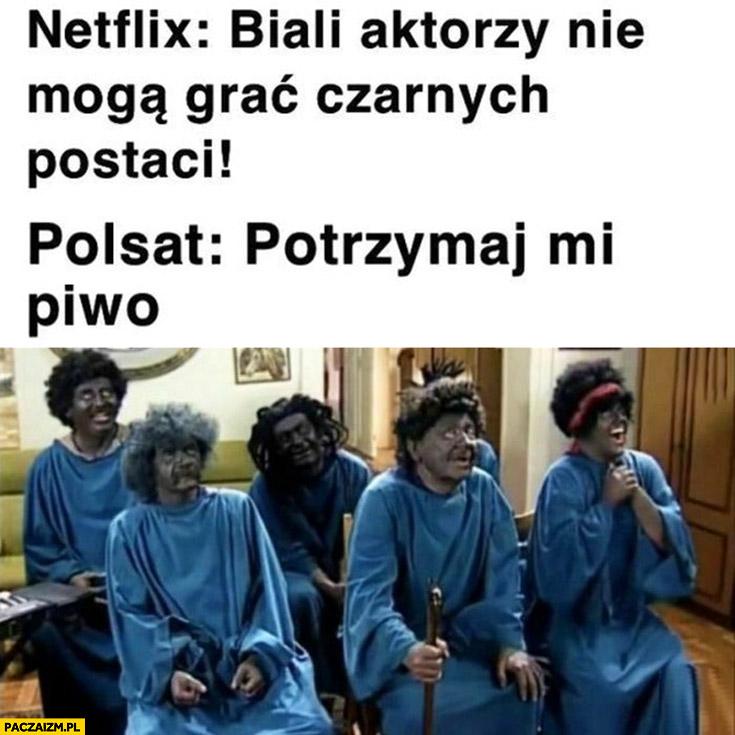 Netflix biali aktorzy nie mogą grać czarnych postaci Polsat potrzymaj mi piwo świat według kiepskich
