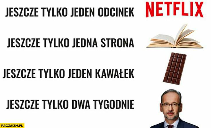 Netflix jeszcze tylko jeden odcinek, książka jeszcze tylko jedna strona, czekolada jeszcze tylko jeden kawałek, minister zdrowia jeszcze tylko dwa tygodnie