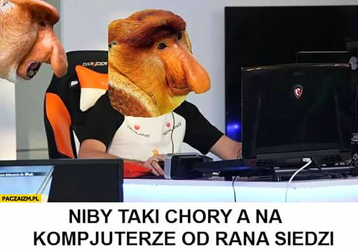 Niby taki chory a na komputerze od rana siedzi typowy Polak nosacz małpa
