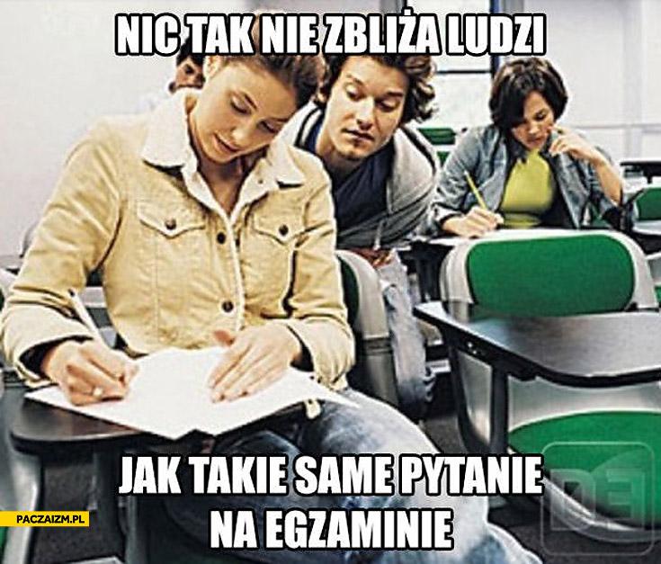 Nic tak nie zbliża ludzi jak takie same pytania na egzaminie