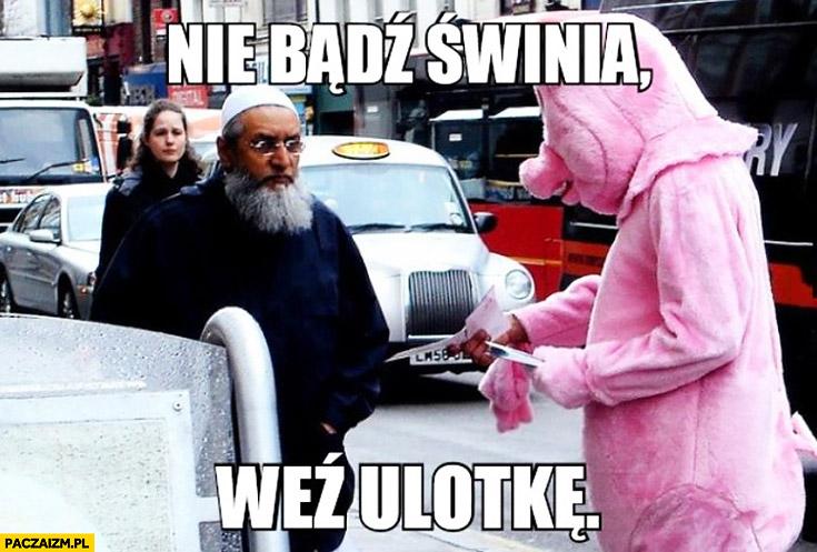 Nie bądź świnią weź ulotkę prosie prosiak świnka rozdaje ulotki muzułmanom muzułmanin