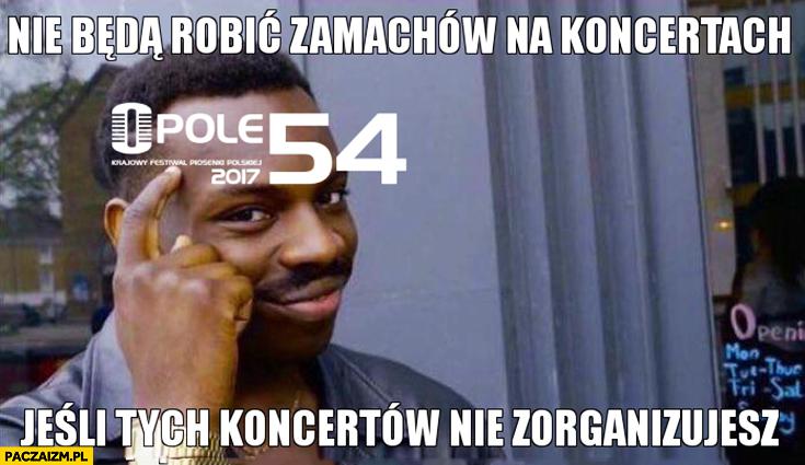 Nie będą robić zamachów na koncertach jeśli tych koncertów nie zorganizujesz Opole protip lifehack