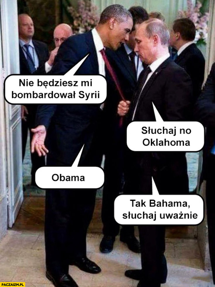 Nie będziesz mi bombardował Syrii słuchaj no Oklahoma Obama tak Bahama słuchaj uważnie Putin