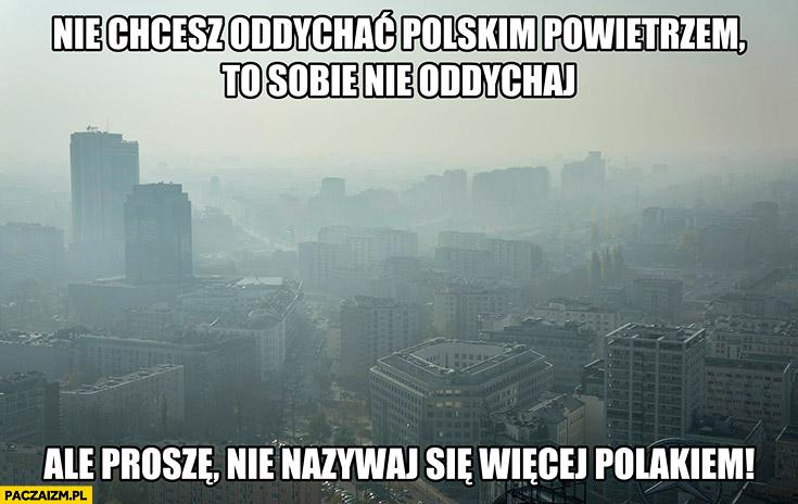 Nie chcesz oddychać polskim powietrzem to sobie nie oddychaj ale proszę nie nazywaj się więcej Polakiem smog