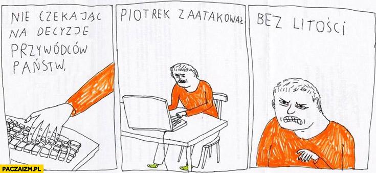 Nie czekając na decyzję przywódców państw Piotrek zaatakował bez litości