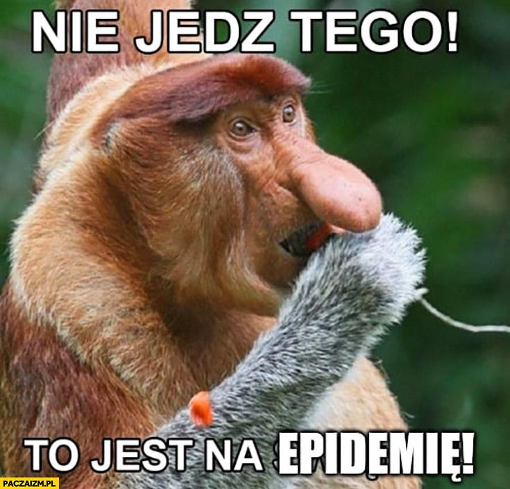 Nie jedz tego, to jest na epidemię typowy Polak nosacz małpa
