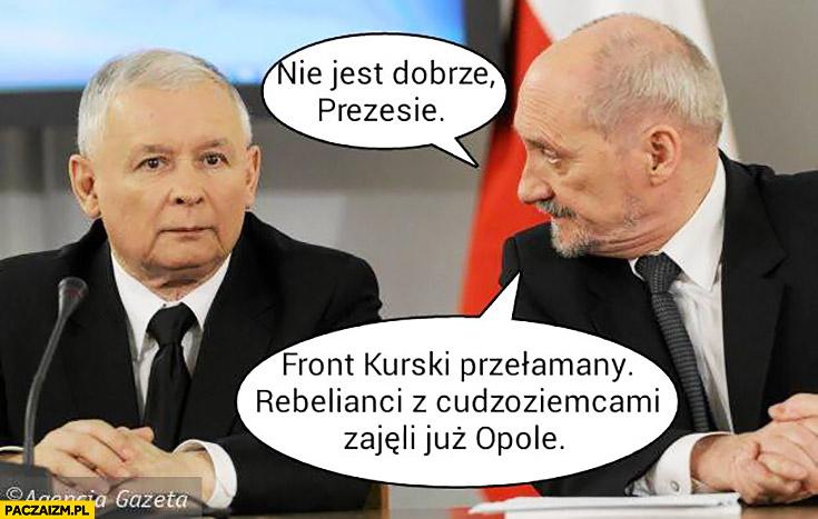 Nie jest dobrze prezesie, front Kurski przełamany rebelianci z cudzoziemcami zajęli już Opole Macierewicz Kaczyński