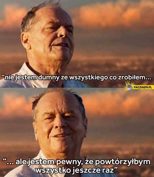 Nie jestem dumny ze wszystkiego co zrobiłem ale powtórzyłbym wszystko jeszcze raz Jack Nicholson