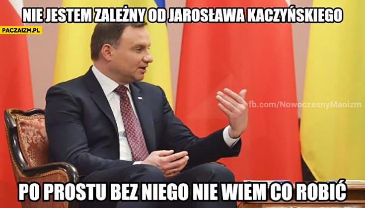 Nie jestem zależny od Jarosława Kaczyńskiego po prostu bez niego nie wiem co robić Duda