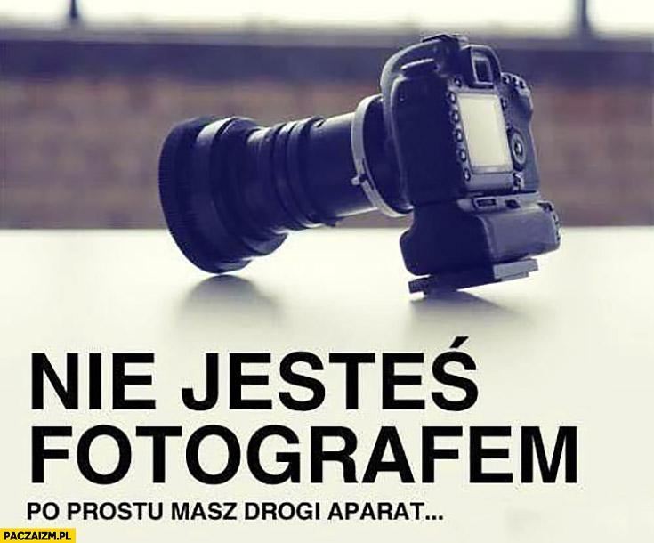 Nie jesteś fotografem po prostu masz drogi aparat