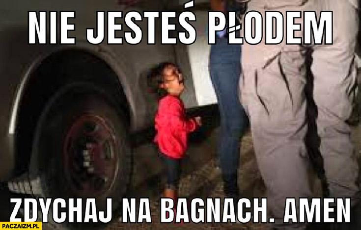Nie jesteś płodem zdychaj na bagnach amen mała dziewczynka