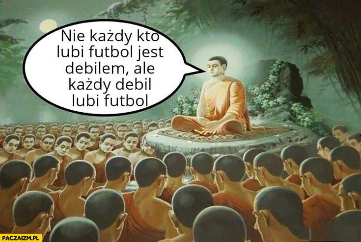Nie każdy kto lubi futbol jest debilem ale każdy debil lubi futbol