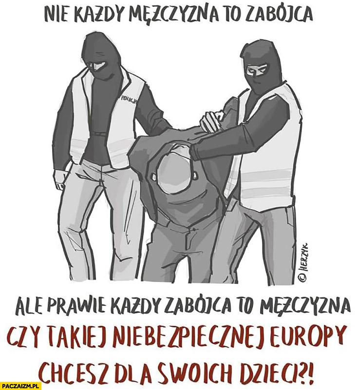 Nie każdy mężczyzna to zabójca ale prawie każdy zabójca to mężczyzna. Czy takiej niebezpiecznej Europy chcesz dla swoich dzieci?