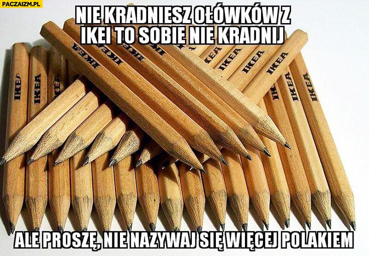 Nie kradniesz ołówków z IKEI to sobie nie kradnij ale proszę nie nazywaj się więcej Polakiem