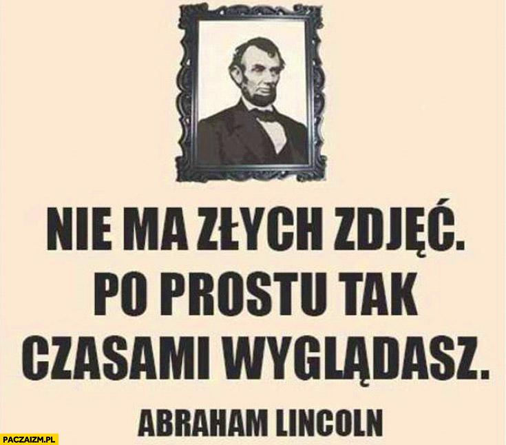 Nie ma złych zdjęć po prostu tak czasami wyglądasz Abraham Lincoln