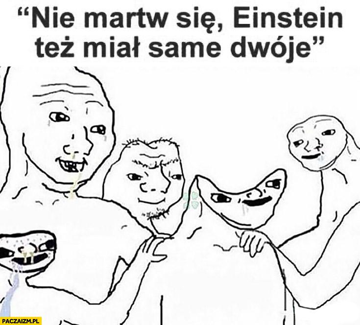 Nie martw się Einstein tez miał same dwóje