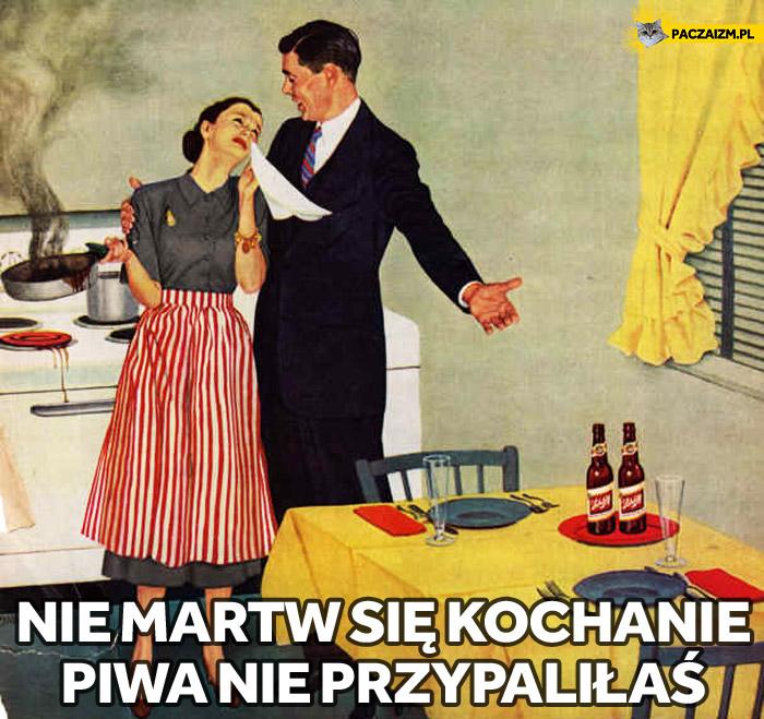 Nie martw się kochanie piwa nie przypaliłaś