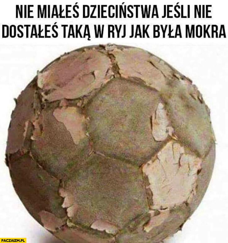 Nie miałeś dzieciństwa jeśli nie dostałeś taką piłką w ryj jak była mokra