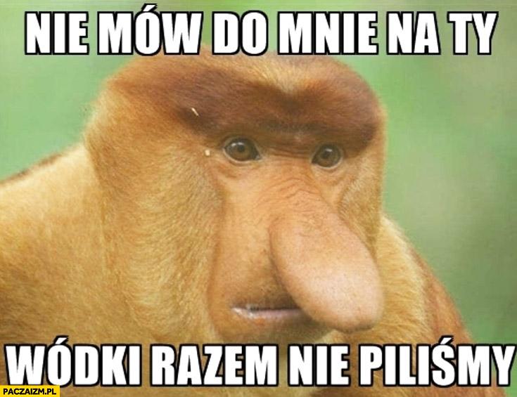 Nie mów do mnie na Ty, wódki razem nie piliśmy typowy Polak nosacz małpa