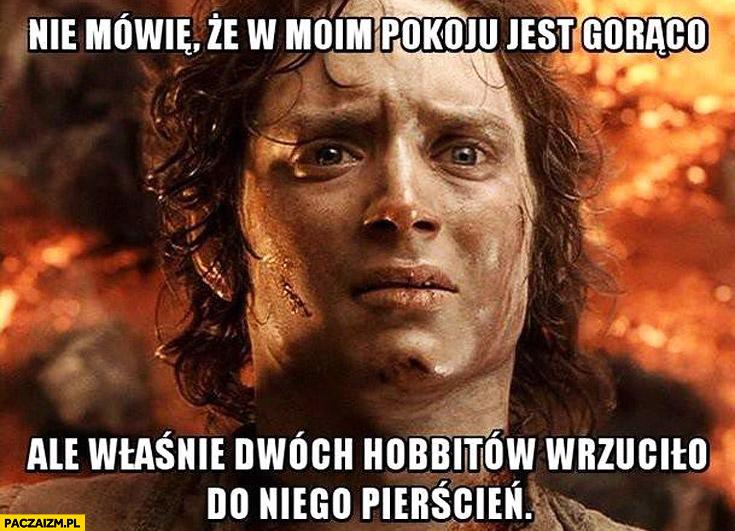 Nie mówię że w moim pokoju jest gorąco ale właśnie dwóch hobbitów wrzuciło do niego pierścień Frodo