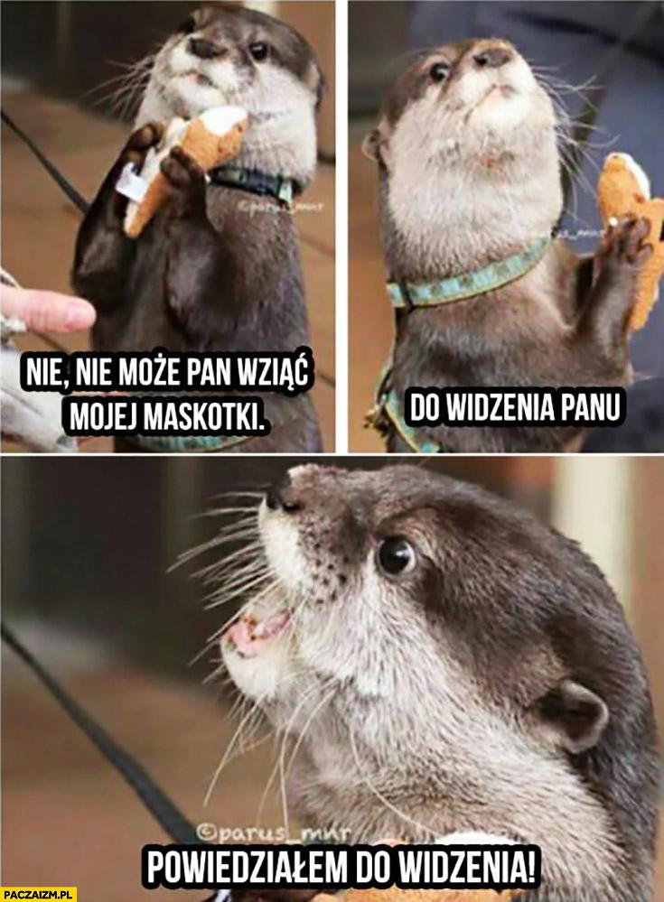 Nie może Pan wziąć mojej maskotki, do widzenia Panu, powiedziałem do widzenia wydra