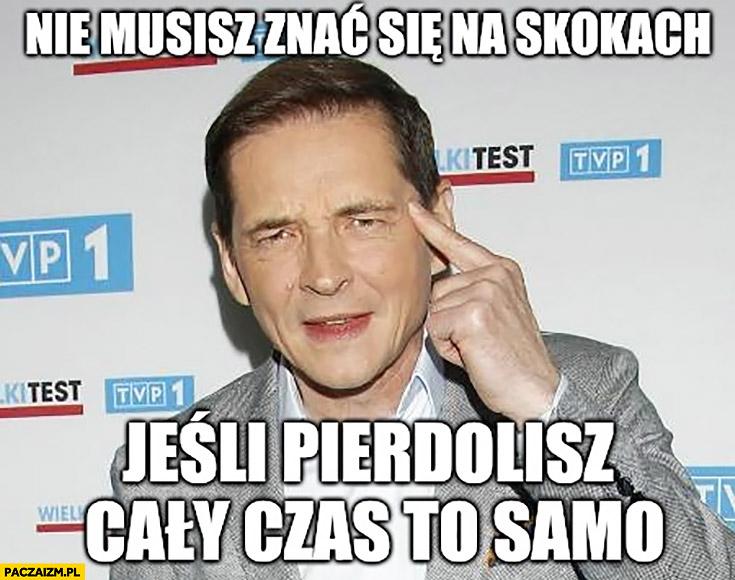 Nie musisz znać się na skokach jeśli gadasz cały czas to samo Przemysław Babiarz