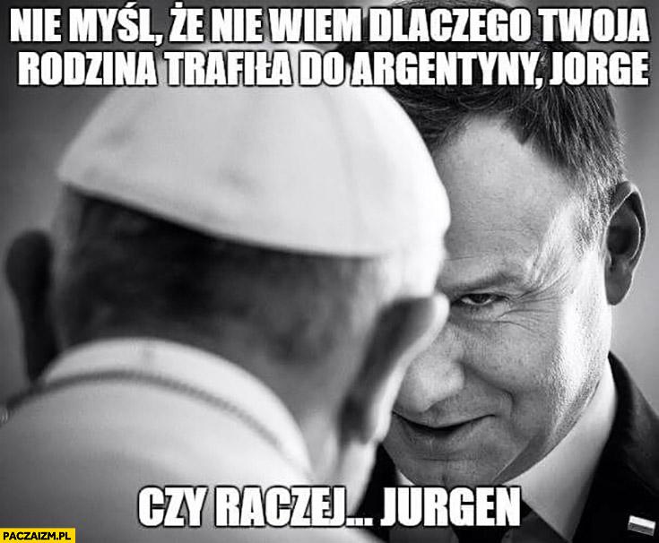 Nie myśl, że nie wiem dlaczego Twoja rodzina trafiła do Argentyny Jorge, czy raczej Jurgen. Andrzej Duda Papież Franciszek