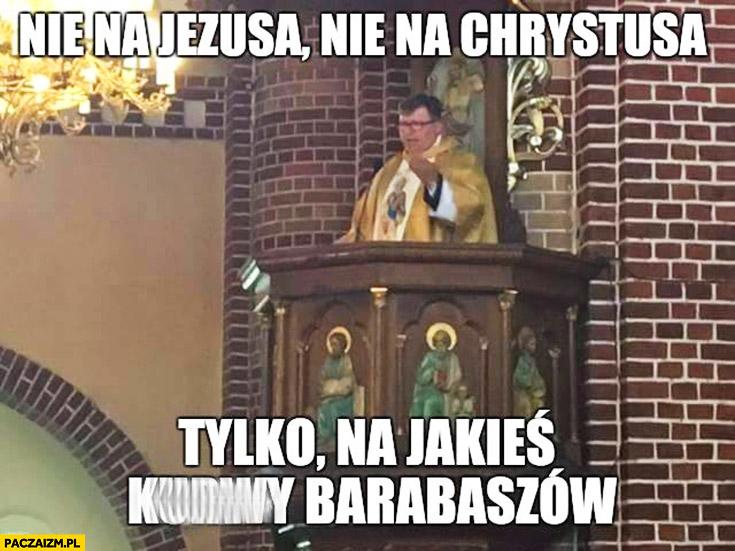 Nie na Jezusa, nie na Chrystusa, tylko na jakieś kurny Barabaszów. Ksiądz jak Zbigniew Stonoga