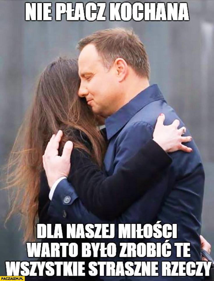 Nie płacz kochana dla naszej miłości warto było zrobić te wszystkie straszne rzeczy Andrzej Duda Marta Kaczyńska