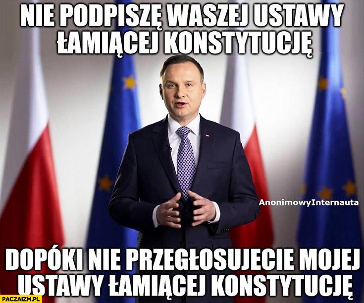 Nie podpiszę waszej ustawy łamiącej konstytucję, dopóki nie przegłosujecie mojej ustawy łamiącej konstytucję Andrzej Duda