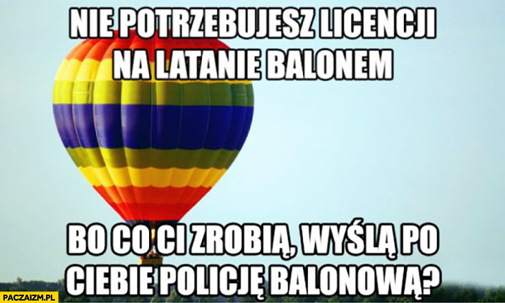 Nie potrzebujesz licencji na latanie balonem bo co Ci zrobią? Wyślą po Ciebie policję balonową?