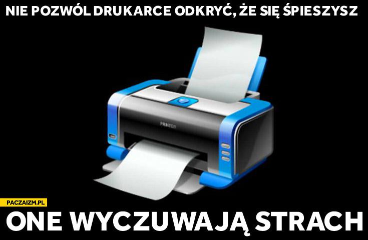 Nie pozwól drukarce odkryć że się śpieszysz one wyczuwają strach