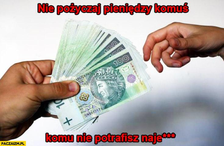 Nie pożyczaj pieniędzy komuś, komu nie potrafisz najechać