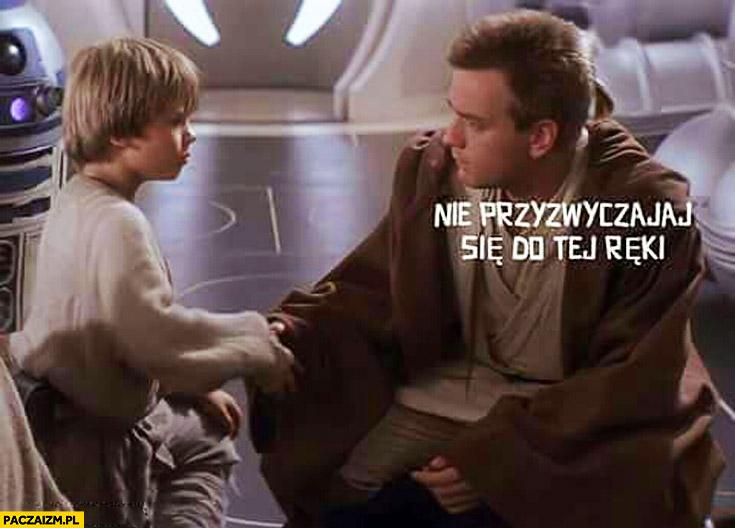 Nie przyzwyczajaj się do tej ręki Gwiezdne Wojny Anakin Skywalker
