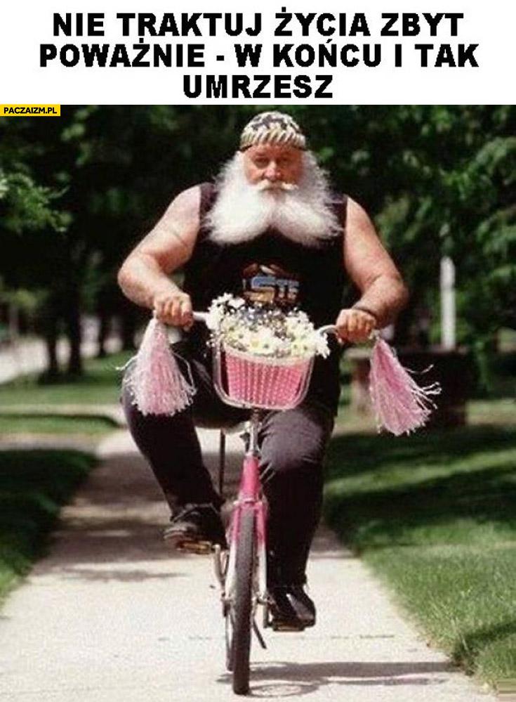 Nie traktuj życia zbyt poważnie i tak w końcu umrzesz metal na różowym rowerku