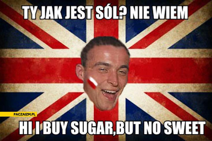 Nie wie jak jest sól hi i buy sugar but no sweet