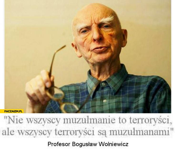 Nie wszyscy muzułmanie to terroryści ale wszyscy terroryści są muzułmanami profesor Bogusław Wolniewicz