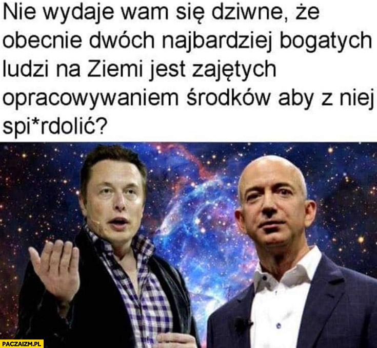 Nie wydaje wam się dziwne, że obecnie dwóch najbogatszych ludzi na ziemi jest zajętych opracowywaniem środków aby z niej spierdzielić Musk Bezos