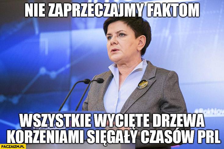Nie zaprzeczajmy faktom, wszystkie wycięte drzewa korzeniami sięgały czasów PRL Beata Szydło