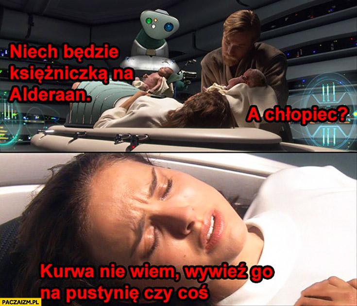 Niech będzie księżniczką na Alderaan, a chłopiec? Nie wiem, wywieź go na pustynię czy coś. Star Wars Gwiezdne Wojny