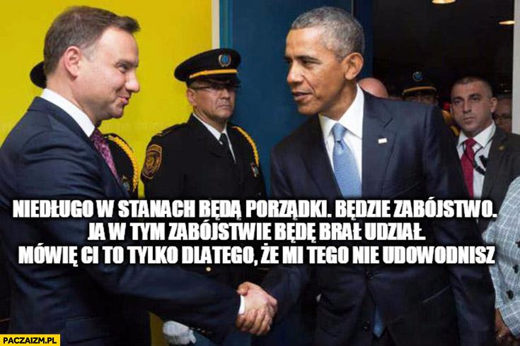 Niedługo w stanach będą porządki będzie zabójstwo ja w tym zabójstwie będę brał udział mówię Ci to tylko dlatego, że mi tego nie udowodnisz Duda Obama