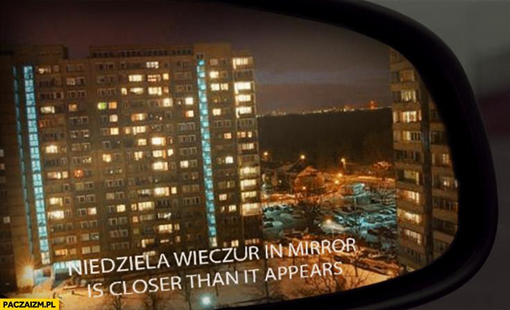 Niedziela wieczór in mirror is closer than it appears