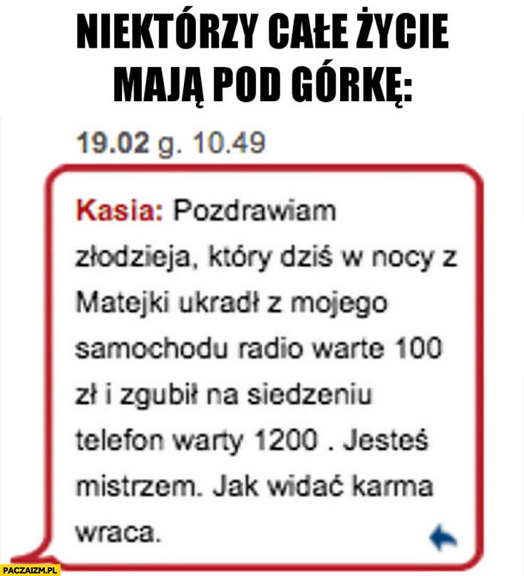 Niektórzy całe życie mają pod górkę: pozdrawiam złodzieja który ukradł radio warte 100zł i zgubił telefon warty 1200zł, jesteś mistrzem karma wraca