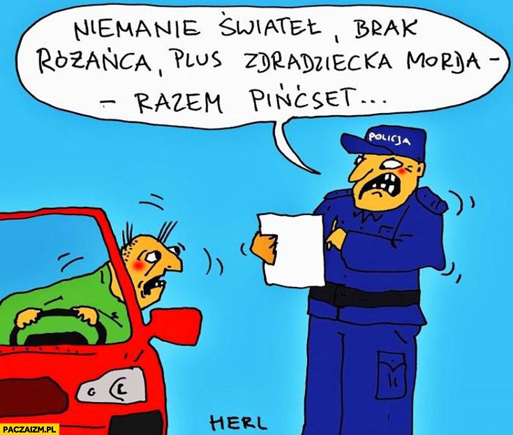 Niemanie świateł, brak różańca plus zdradziecka morda razem 500 policjant pisze mandat Herl