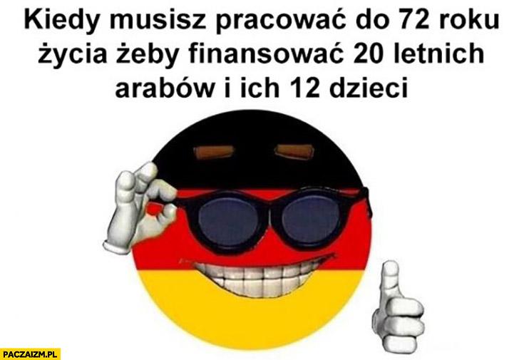 Niemcy kiedy musisz pracować do 72 roku życia żeby finansować 20 letnich arabów i ich 12 dzieci