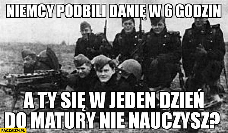 Niemcy podbili Danię w 6 godzin a Ty się w jeden dzień do matury nie nauczysz?