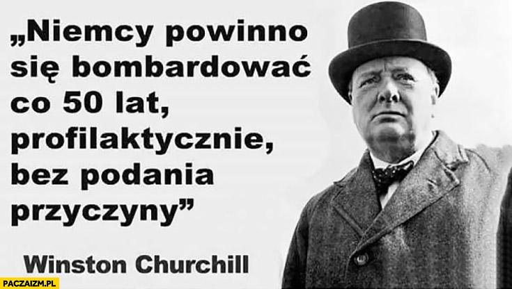 Niemcy powinno się bombardowac co 50 lat profilaktycznie bez podania przyczyny Winston Churchill cytat