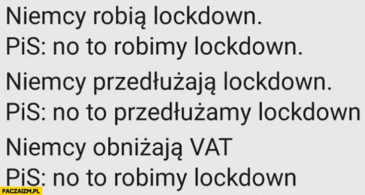 Niemcy robią lockdown, PiS: no to robimy lockdown, Niemcy przedłużają, PiS: to przedłużamy, Niemcy obniżają VAT, PiS to robimy lockdown