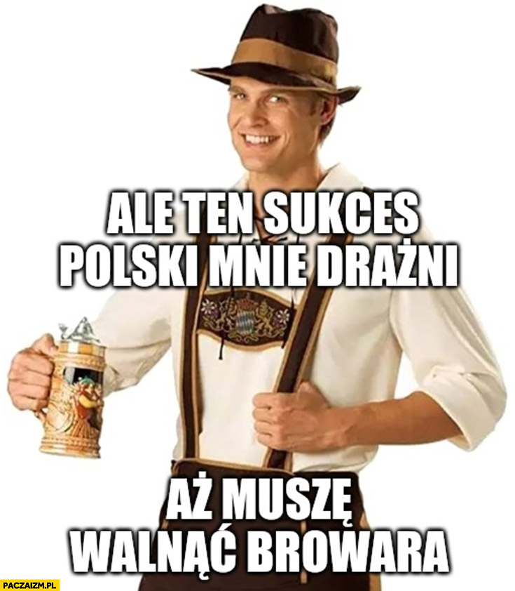 Niemiec ale ten sukces polski mnie drażni aż muszę walnąć browara